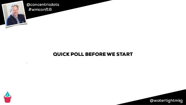 @concentricdots #wmconf16 @watertightmkg QUICK POLL BEFORE WE START ➌