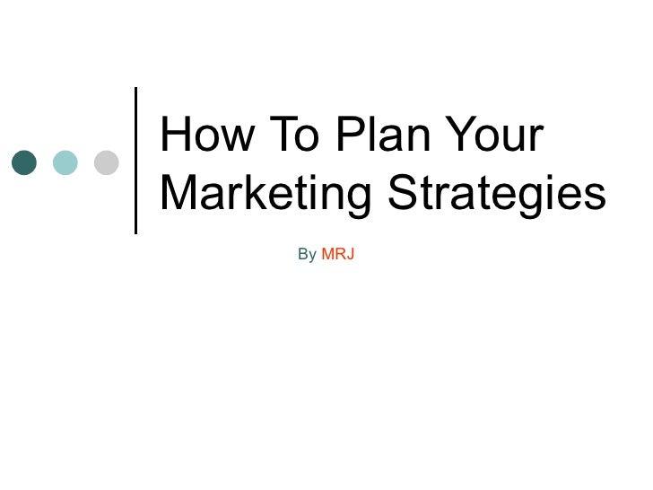 <li>How To Plan Your Marketing Strategies By  MRJ </li><li>Competitive advantage <ul><li>Something set you apart from your...