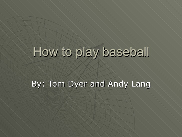 How to play baseball By: Tom Dyer and Andy Lang