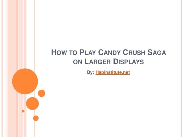 HOW TO PLAY CANDY CRUSH SAGA ON LARGER DISPLAYS By: Hapinstitute.net