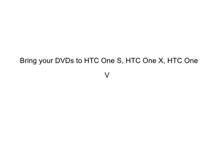 Bring your DVDs to HTC One S, HTC One X, HTC One                      V