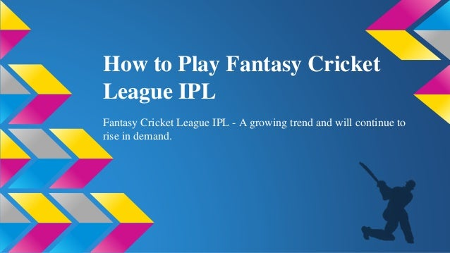 How to Play Fantasy Cricket League IPL Fantasy Cricket League IPL - A growing trend and will continue to rise in demand.