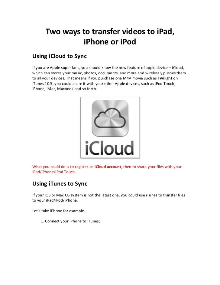 Two ways to transfer videos to iPad,                iPhone or iPodUsing iCloud to SyncIf you are Apple super fans, you sho...