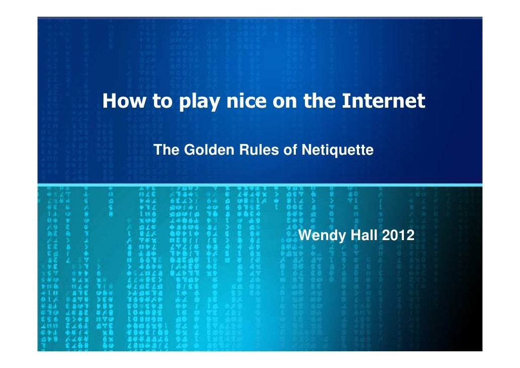 How to play nice on the Internet     The Golden Rules of Netiquette                        Wendy Hall 2012