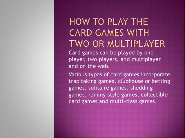 Card games can be played by one player, two players, and multiplayer and on the web. Various types of card games incorpora...