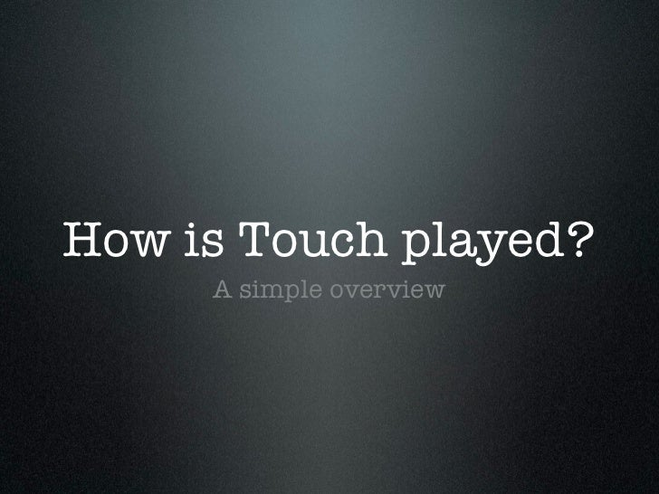 How is Touch played? <ul><li>A simple overview </li></ul>