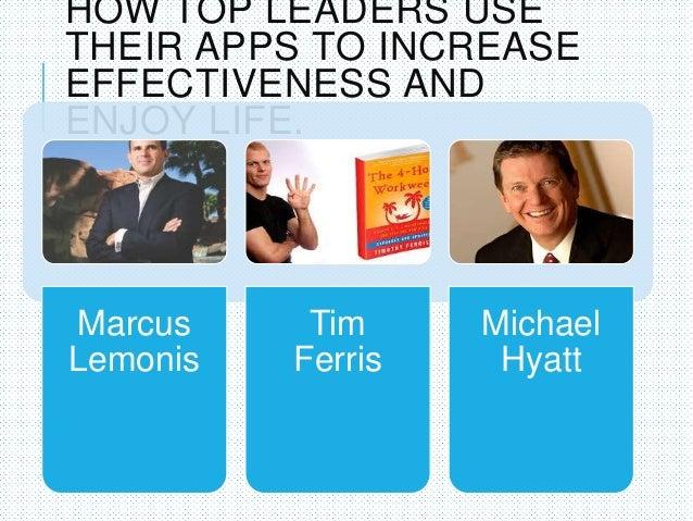 HOW TOP LEADERS USE THEIR APPS TO INCREASE EFFECTIVENESS AND ENJOY LIFE. Marcus Lemonis Tim Ferris Michael Hyatt