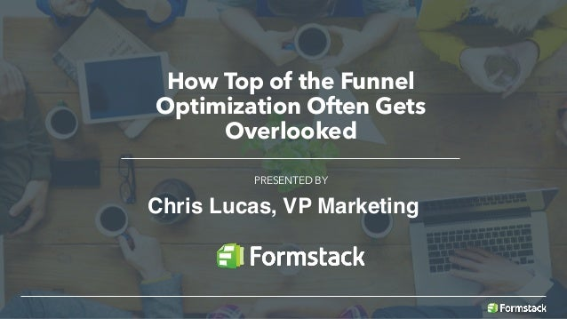 How Top of the Funnel Optimization Often Gets Overlooked PRESENTED BY Chris Lucas, VP Marketing