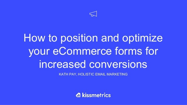 How to position and optimize your eCommerce forms for increased conversions KATH PAY, HOLISTIC EMAIL MARKETING