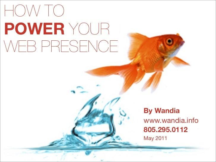 HOW TOPOWER YOURWEB PRESENCE               By Wandia               www.wandia.info               805.295.0112             ...