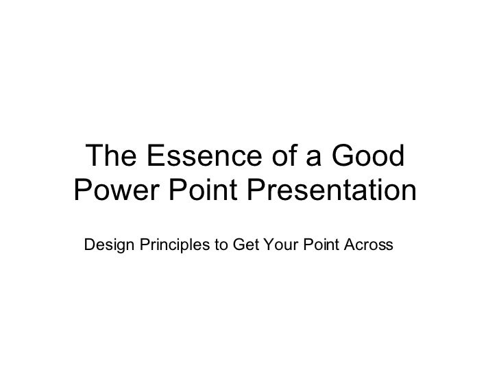 The Essence of a Good Power Point Presentation Design Principles to Get Your Point Across
