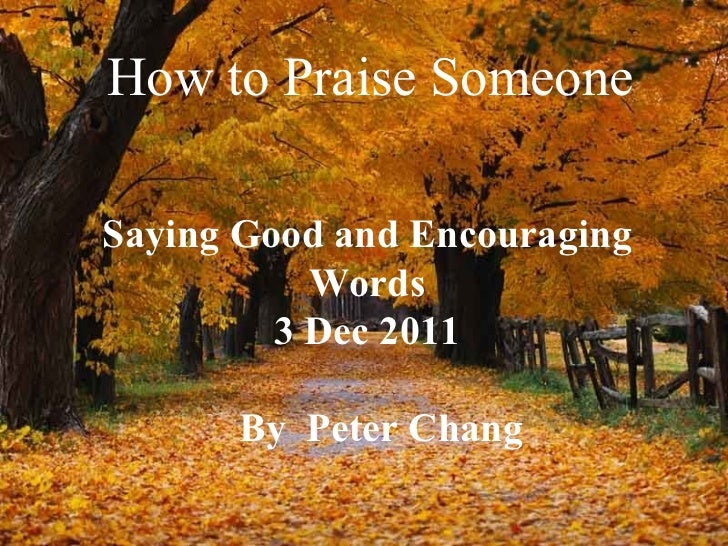 How to Praise Someone Saying Good and Encouraging Words 3 Dec 2011 By  Peter Chang