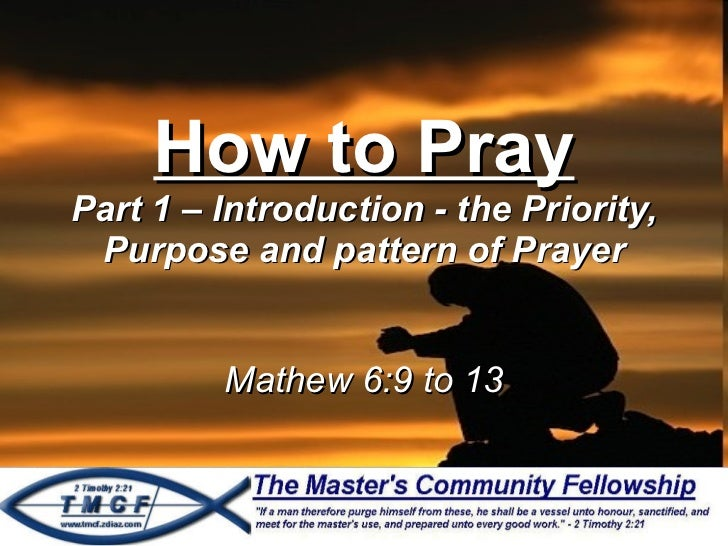 How to Pray Part 1 – Introduction - the Priority, Purpose and pattern of Prayer Mathew 6:9 to 13