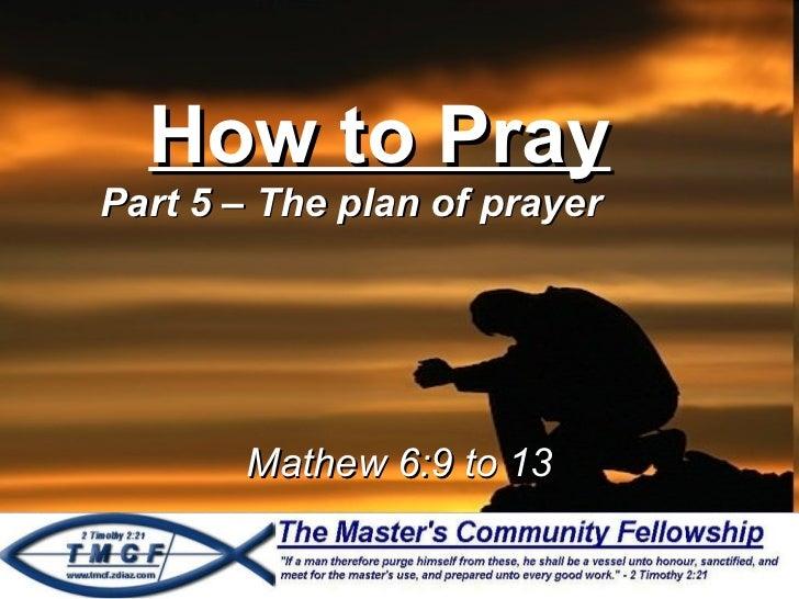 How to Pray Part 5 – The plan of prayer Mathew 6:9 to 13