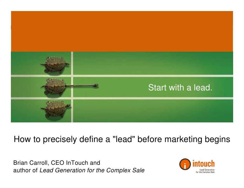 Start with a lead.     How to precisely define a quot;leadquot; before marketing begins  Brian Carroll, CEO InTouch and au...