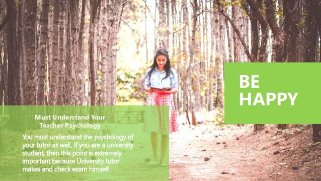 BE HAPPY Must Understand Your Teacher Psychology You must understand the psychology of your tutor as well. If you are a un...