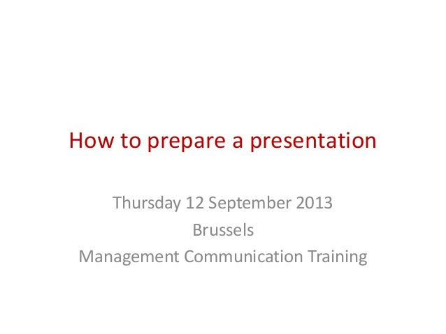 How to prepare a presentation Thursday 12 September 2013 Brussels Management Communication Training