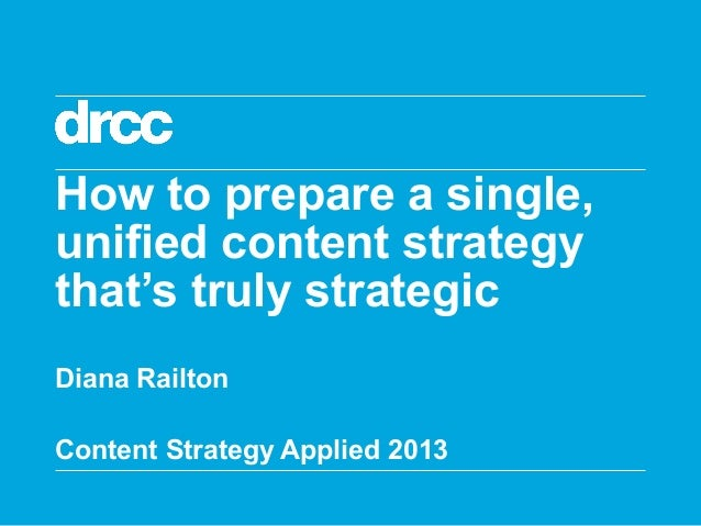 How to prepare a single, unified content strategy that's truly strategic Diana Railton Content Strategy Applied 2013