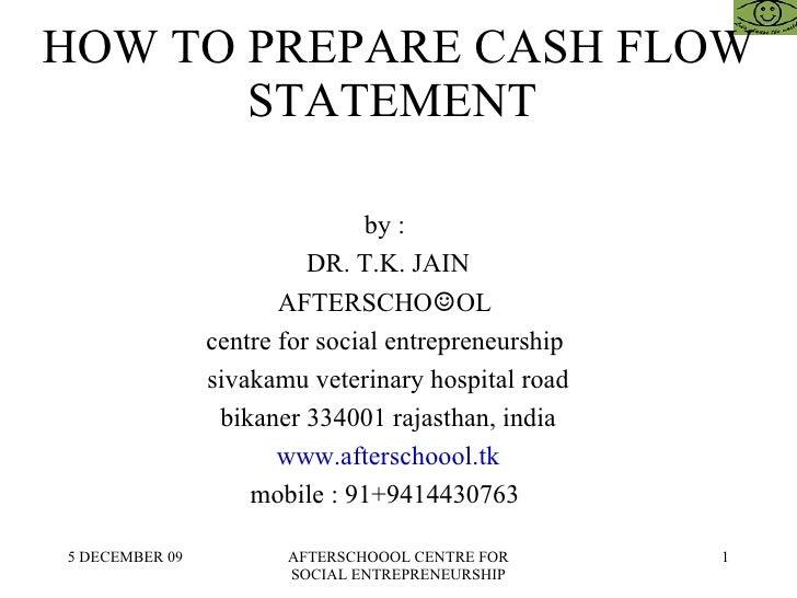 HOW TO PREPARE CASH FLOW STATEMENT  by :  DR. T.K. JAIN AFTERSCHO ☺ OL  centre for social entrepreneurship  sivakamu veter...
