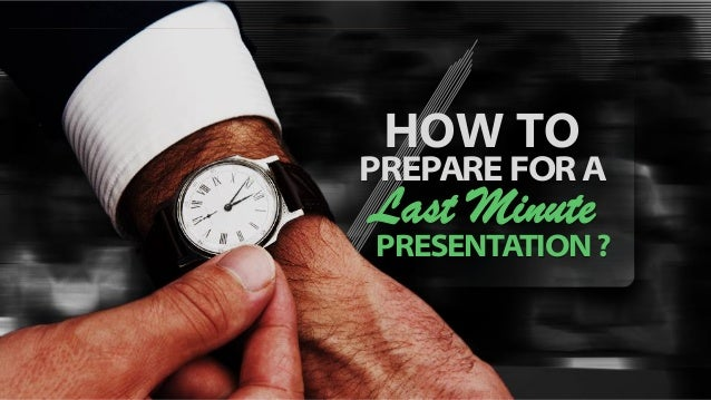 HOW TO PREPARE FOR A Last Minute PRESENTATION ?