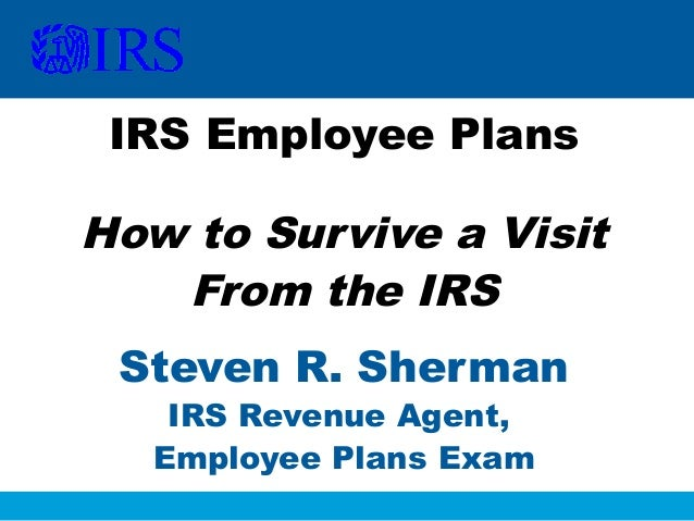 IRS Employee Plans  How to Survive a Visit From the IRS Steven R. Sherman IRS Revenue Agent, Employee Plans Exam