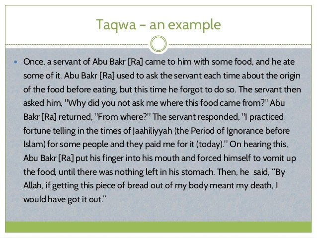 Taqwa – an example  Once, a servant of Abu Bakr [Ra] came to him with some food, and he ate some of it. Abu Bakr [Ra] use...