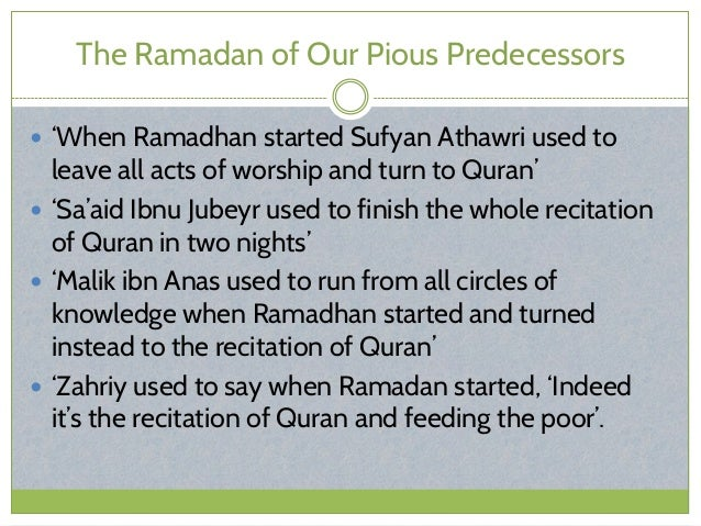 The Ramadan of Our Pious Predecessors  'When Ramadhan started Sufyan Athawri used to leave all acts of worship and turn t...