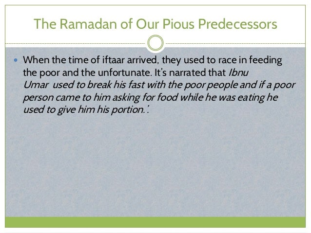 The Ramadan of Our Pious Predecessors  When the time of iftaar arrived, they used to race in feeding the poor and the unf...