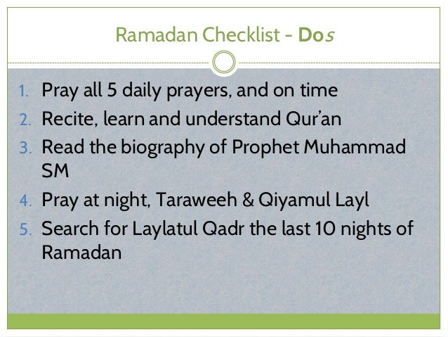 Ramadan Checklist - Dos 1. Pray all 5 daily prayers, and on time 2. Recite, learn and understand Qur'an 3. Read the biogra...