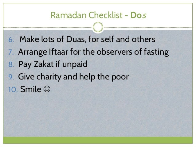 Ramadan Checklist - Dos 6. Make lots of Duas, for self and others 7. Arrange Iftaar for the observers of fasting 8. Pay Za...