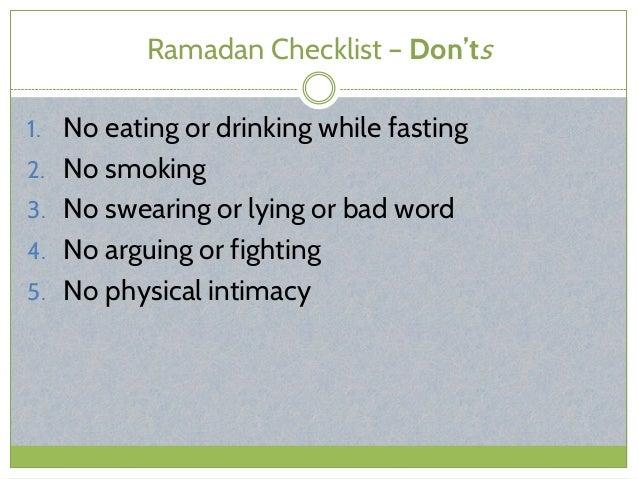 Ramadan Checklist – Don'ts 1. No eating or drinking while fasting 2. No smoking 3. No swearing or lying or bad word 4. No ...