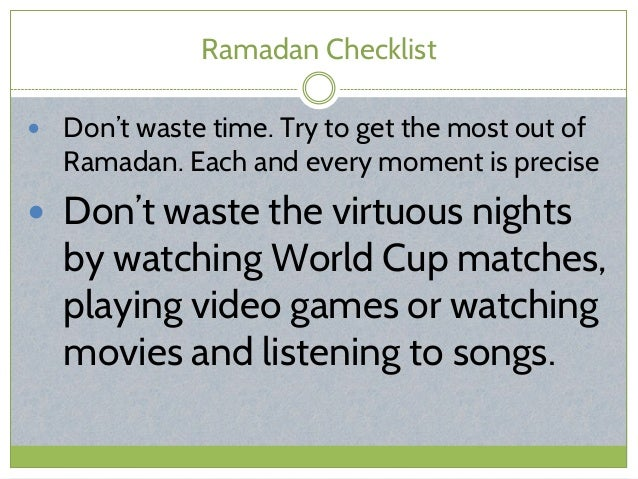 Ramadan Checklist  Don't waste time. Try to get the most out of Ramadan. Each and every moment is precise  Don't waste t...