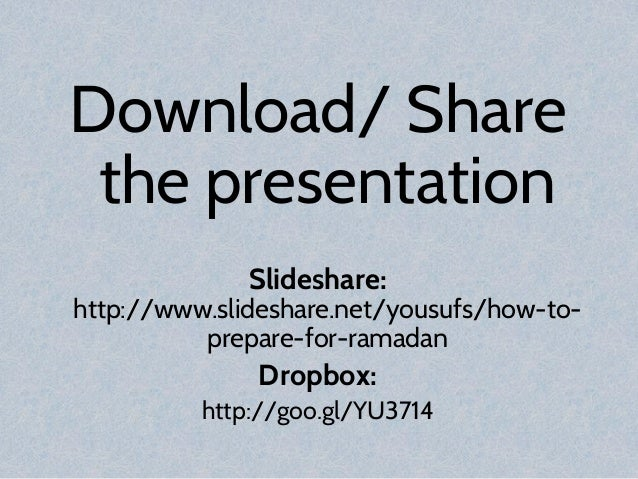Download/ Share the presentation Slideshare: http://www.slideshare.net/yousufs/how-to- prepare-for-ramadan Dropbox: http:/...