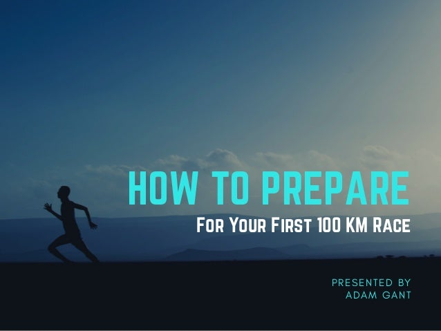 HOW TO PREPARE For Your First 100 KM Race P R E S E N T E D B Y A D A M G A N T