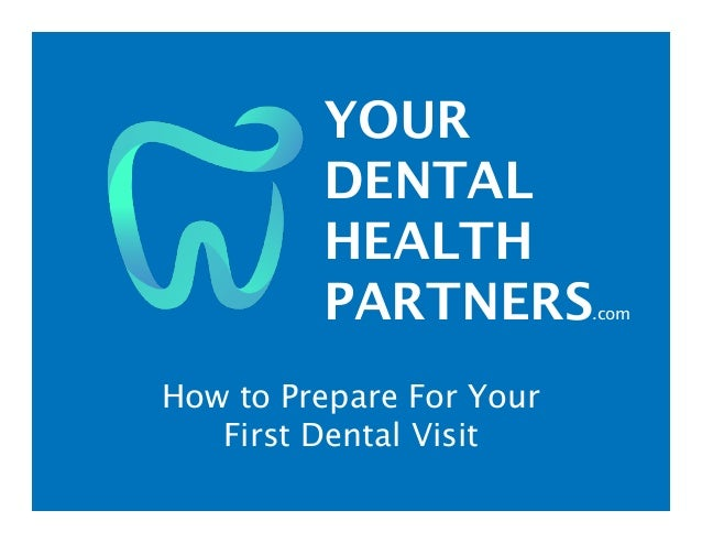 YOUR DENTAL HEALTH PARTNERS.com How to Prepare For Your First Dental Visit