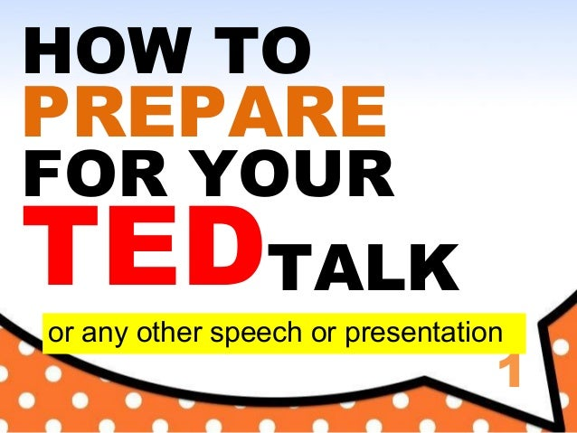 1 HOW TO PREPARE FOR YOUR TEDTALK or any other speech or presentation