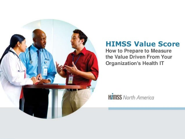 HIMSS Value Score How to Prepare to Measure the Value Driven From Your Organization's Health IT