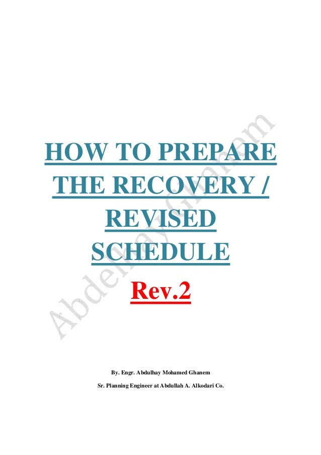 HOW TO PREPARE THE RECOVERY / REVISED SCHEDULE Rev.2 By. Engr. Abdulhay Mohamed Ghanem Sr. Planning Engineer at Abdullah A...