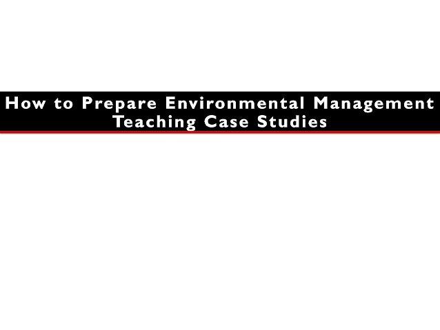 One •Identify the Environmental Management principles to be elucidated through the case study Two •Identify the case, its ...