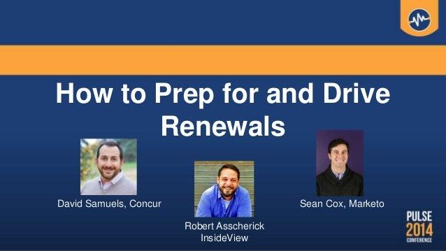 How to Prep for and Drive Renewals David Samuels, Concur Sean Cox, Marketo Robert Asscherick InsideView