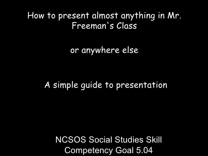 How to present almost anything in Mr. Freeman's Class or anywhere else A simple guide to presentation NCSOS Social Studies...
