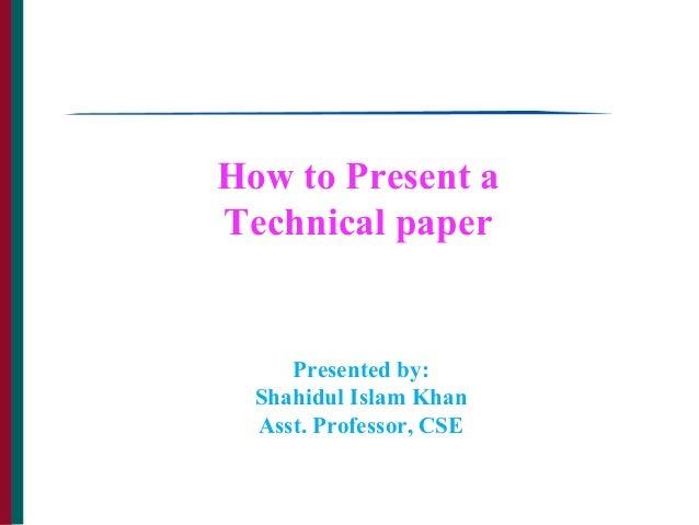 How to Present a Technical paper Presented by: Shahidul Islam Khan Asst. Professor, CSE