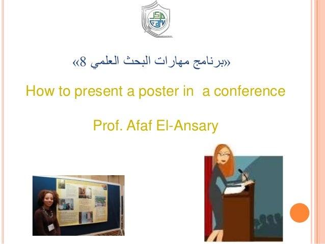 How to present a poster in a conference Prof. Afaf El-Ansary «العلمي البحث مهارات برنامج8»