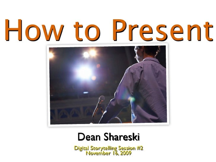 How to Present        Dean Shareski     Digital Storytelling Session #2          November 16, 2009