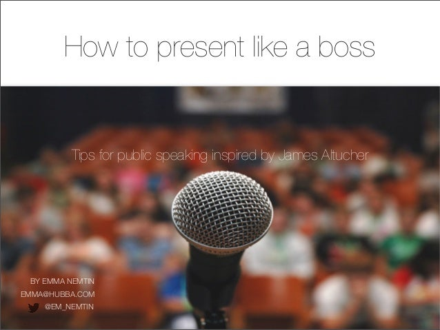 Tips for public speaking inspired by James Altucher BY EMMA NEMTIN @EM_NEMTIN How to present like a boss EMMA@HUBBA.COM