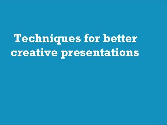 Techniques for better creative presentations