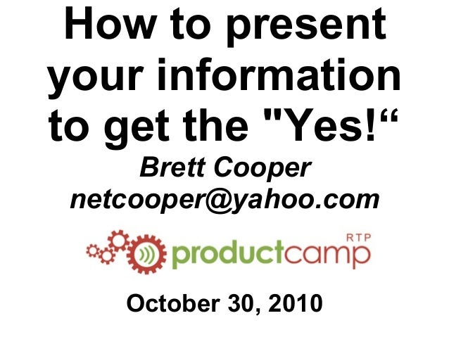 "How to present your information to get the ""Yes!"" Brett Cooper netcooper@yahoo.com October 30, 2010"