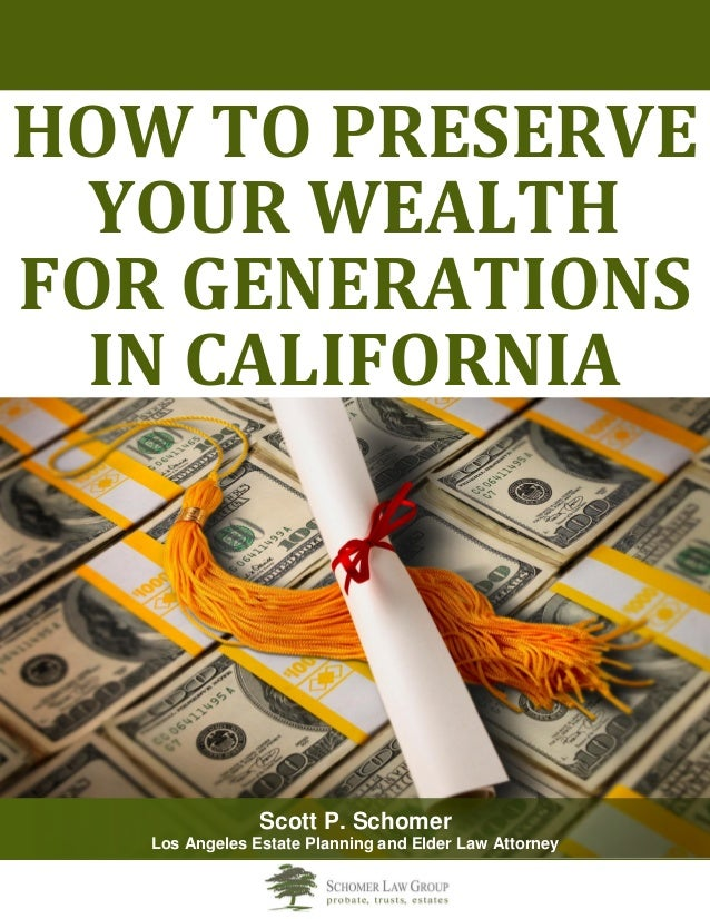 HOW TO PRESERVE YOUR WEALTH FOR GENERATIONS IN CALIFORNIA  Scott P. Schomer  Los Angeles Estate Planning and Elder Law Att...