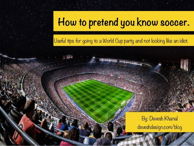 How to pretend you know soccer. Useful tips for going to a World Cup party and not looking like an idiot. By: Devesh Khana...