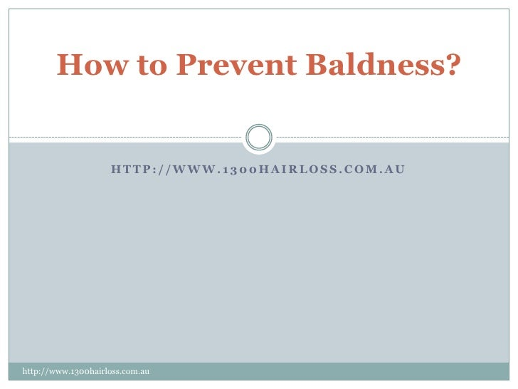 How to Prevent Baldness?                    HTTP://WWW.1300HAIRLOSS.COM.AUhttp://www.1300hairloss.com.au